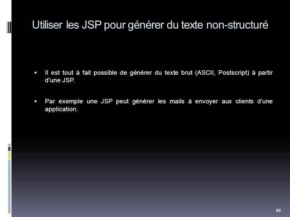 Utiliser les JSP pour générer du texte non-structuré Il est tout à fait possible de générer du texte brut (ASCII, Postscript) à partir d'une JSP. Par
