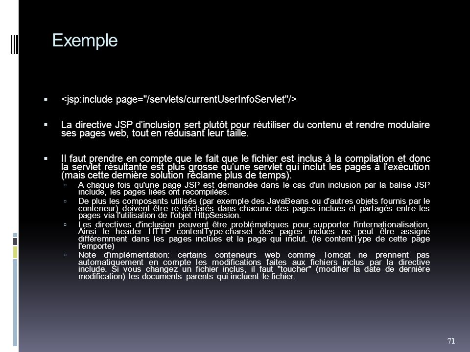 Exemple La directive JSP d'inclusion sert plutôt pour réutiliser du contenu et rendre modulaire ses pages web, tout en réduisant leur taille. Il faut