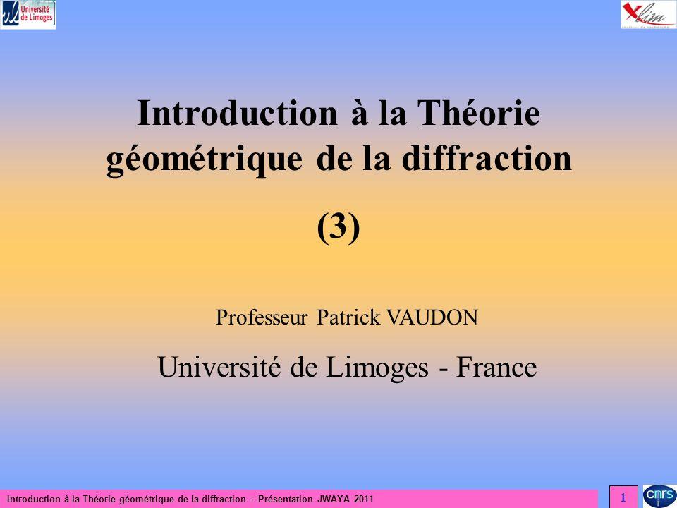 Introduction à la Théorie géométrique de la diffraction – Présentation JWAYA 2011 1 Introduction à la Théorie géométrique de la diffraction (3) Professeur Patrick VAUDON Université de Limoges - France