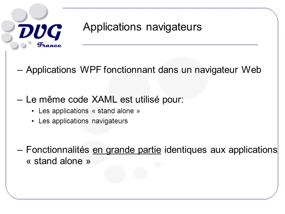 Applications navigateurs –Applications WPF fonctionnant dans un navigateur Web –Le même code XAML est utilisé pour: Les applications « stand alone » Les applications navigateurs –Fonctionnalités en grande partie identiques aux applications « stand alone »