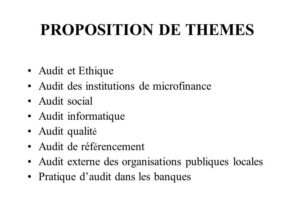 PROPOSITION DE THEMES Audit et Ethique Audit des institutions de microfinance Audit social Audit informatique Audit qualit é Audit de réf é rencement Audit externe des organisations publiques locales Pratique daudit dans les banques