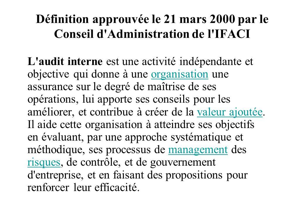 Définition approuvée le 21 mars 2000 par le Conseil d Administration de l IFACI L audit interne est une activité indépendante et objective qui donne à une organisation une assurance sur le degré de maîtrise de ses opérations, lui apporte ses conseils pour les améliorer, et contribue à créer de la valeur ajoutée.