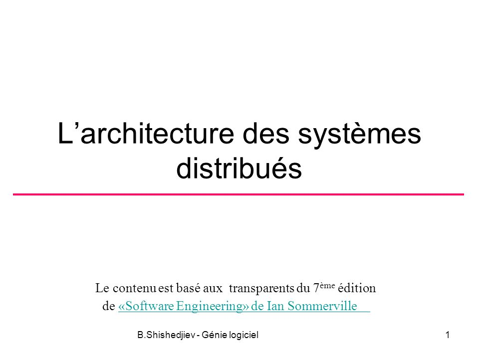 Le contenu est basé aux transparents du 7 ème édition de «Software Engineering» de Ian Sommerville«Software Engineering» de Ian Sommerville B.Shishedjiev - Génie logiciel1 Larchitecture des systèmes distribués