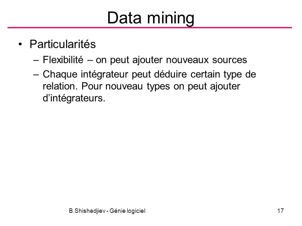 B.Shishedjiev - Génie logiciel17 Data mining Particularités –Flexibilité – on peut ajouter nouveaux sources –Chaque intégrateur peut déduire certain type de relation.