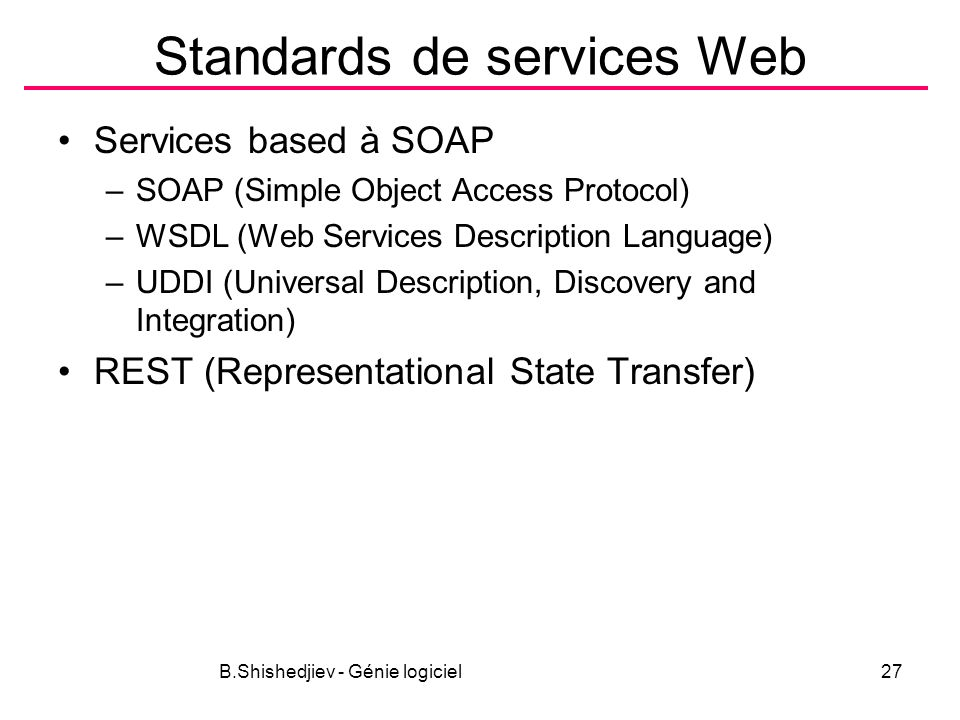 B.Shishedjiev - Génie logiciel27 Standards de services Web Services based à SOAP –SOAP (Simple Object Access Protocol) –WSDL (Web Services Description Language) –UDDI (Universal Description, Discovery and Integration) REST (Representational State Transfer)