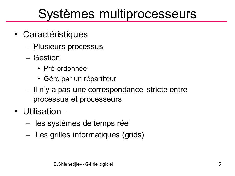B.Shishedjiev - Génie logiciel5 Systèmes multiprocesseurs Caractéristiques –Plusieurs processus –Gestion Pré-ordonnée Géré par un répartiteur –Il ny a pas une correspondance stricte entre processus et processeurs Utilisation – – les systèmes de temps réel – Les grilles informatiques (grids)