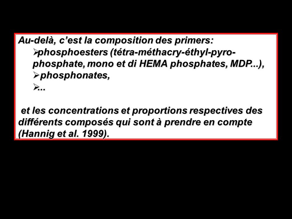 Au-delà, cest la composition des primers: phosphoesters (tétra-méthacry-éthyl-pyro- phosphate, mono et di HEMA phosphates, MDP...), phosphoesters (tétra-méthacry-éthyl-pyro- phosphate, mono et di HEMA phosphates, MDP...), phosphonates, phosphonates,......