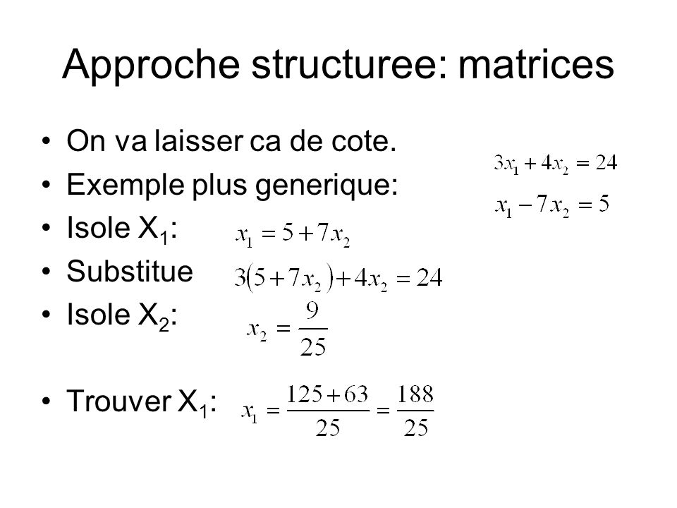 Approche structuree: matrices On va laisser ca de cote. Exemple plus generique: Isole X 1 : Substitue Isole X 2 : Trouver X 1 :