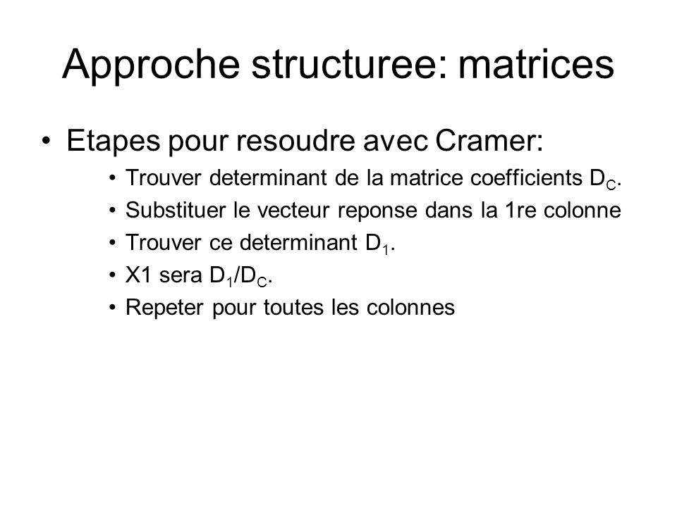 Approche structuree: matrices Etapes pour resoudre avec Cramer: Trouver determinant de la matrice coefficients D C. Substituer le vecteur reponse dans