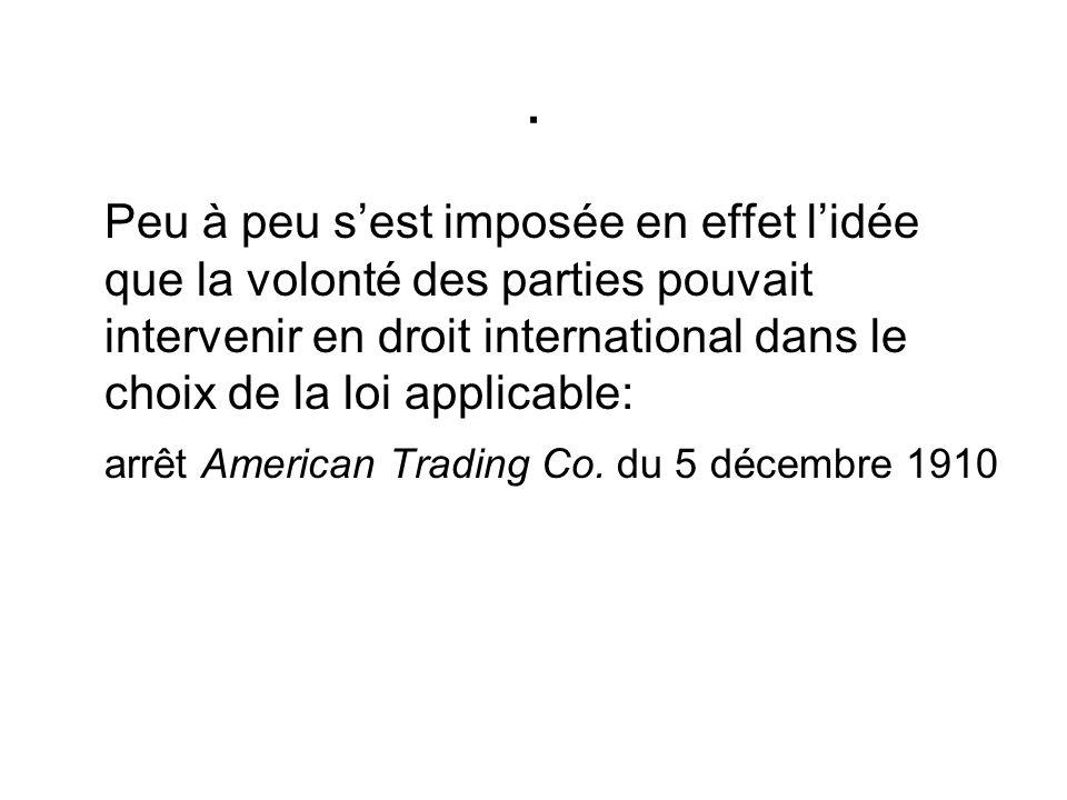 Peu à peu sest imposée en effet lidée que la volonté des parties pouvait intervenir en droit international dans le choix de la loi applicable: arrêt American Trading Co.