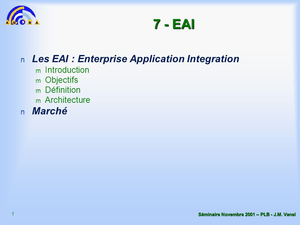 1 Séminaire Novembre 2001 – PLB - J.M. Vanel 7 - EAI n Les EAI : Enterprise Application Integration m Introduction m Objectifs m Définition m Architec
