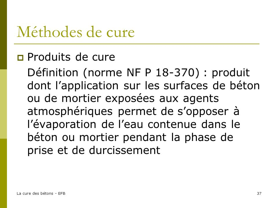 La cure des bétons - EFB37 Méthodes de cure Produits de cure Définition (norme NF P 18-370) : produit dont lapplication sur les surfaces de béton ou d