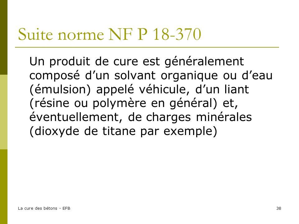 La cure des bétons - EFB38 Suite norme NF P 18-370 Un produit de cure est généralement composé dun solvant organique ou deau (émulsion) appelé véhicule, dun liant (résine ou polymère en général) et, éventuellement, de charges minérales (dioxyde de titane par exemple)