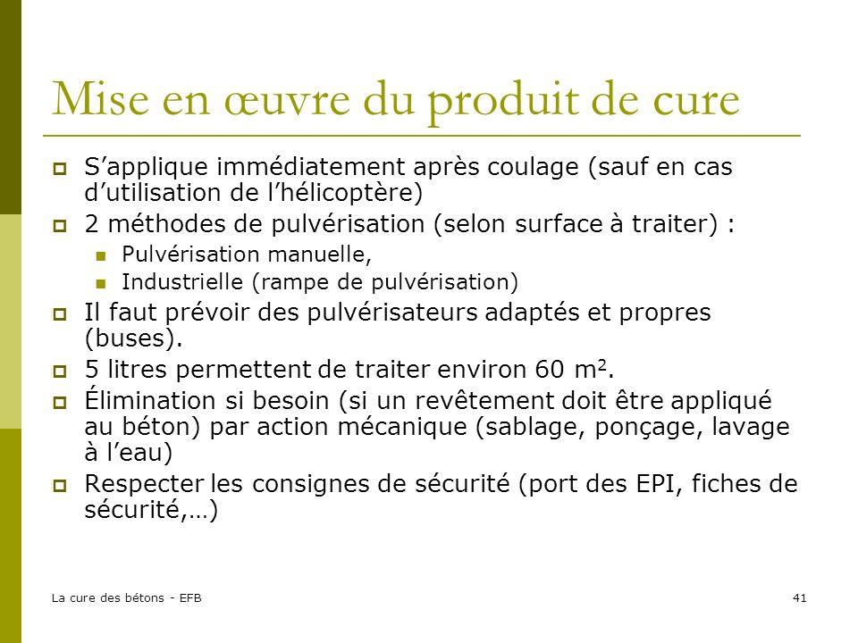 La cure des bétons - EFB41 Mise en œuvre du produit de cure Sapplique immédiatement après coulage (sauf en cas dutilisation de lhélicoptère) 2 méthode