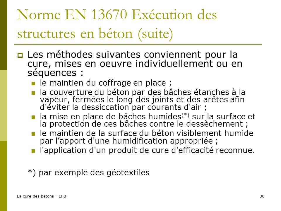 La cure des bétons - EFB30 Norme EN 13670 Exécution des structures en béton (suite) Les méthodes suivantes conviennent pour la cure, mises en oeuvre i