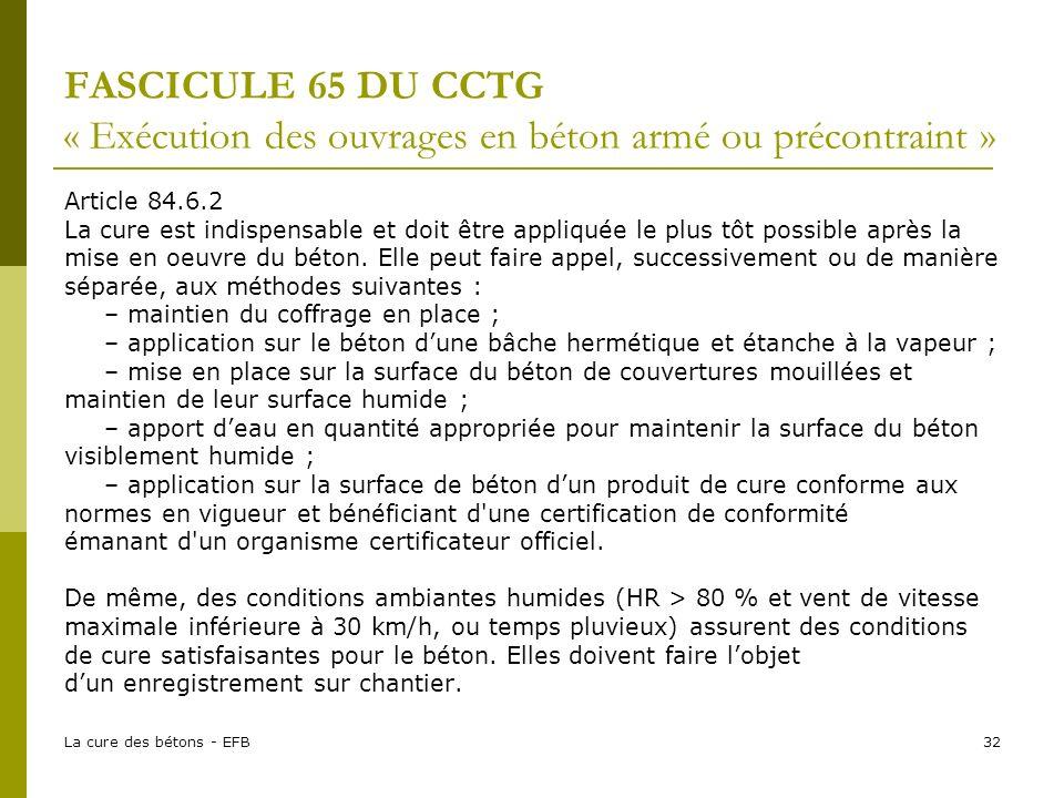 La cure des bétons - EFB32 FASCICULE 65 DU CCTG « Exécution des ouvrages en béton armé ou précontraint » Article 84.6.2 La cure est indispensable et doit être appliquée le plus tôt possible après la mise en oeuvre du béton.