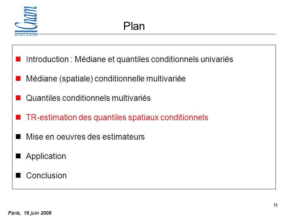 Paris, 18 juin 2008 15 Plan nIntroduction : Médiane et quantiles conditionnels univariés nMédiane (spatiale) conditionnelle multivariée nQuantiles conditionnels multivariés nTR-estimation des quantiles spatiaux conditionnels nMise en oeuvres des estimateurs nApplication nConclusion