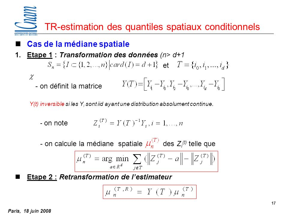 Paris, 18 juin 2008 17 TR-estimation des quantiles spatiaux conditionnels nCas de la médiane spatiale 1.Etape 1 : Transformation des données (n> d+1 et c - on définit la matrice Y(t) inversible si les Y i sont iid ayant une distribution absolument continue.