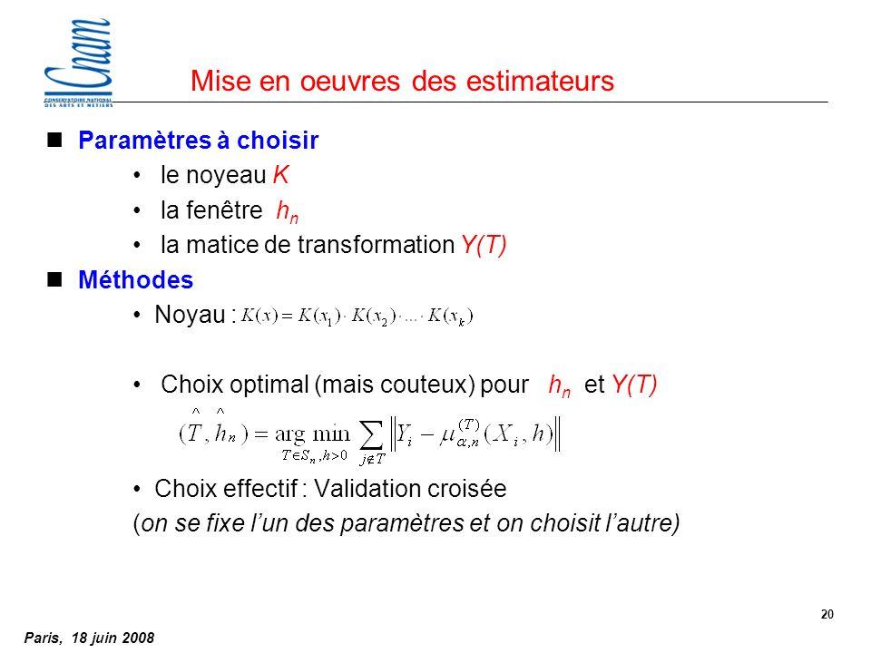 Paris, 18 juin 2008 20 Mise en oeuvres des estimateurs nParamètres à choisir le noyeau K la fenêtre h n la matice de transformation Y(T) nMéthodes Noyau : Choix optimal (mais couteux) pour h n et Y(T) Choix effectif : Validation croisée (on se fixe lun des paramètres et on choisit lautre)