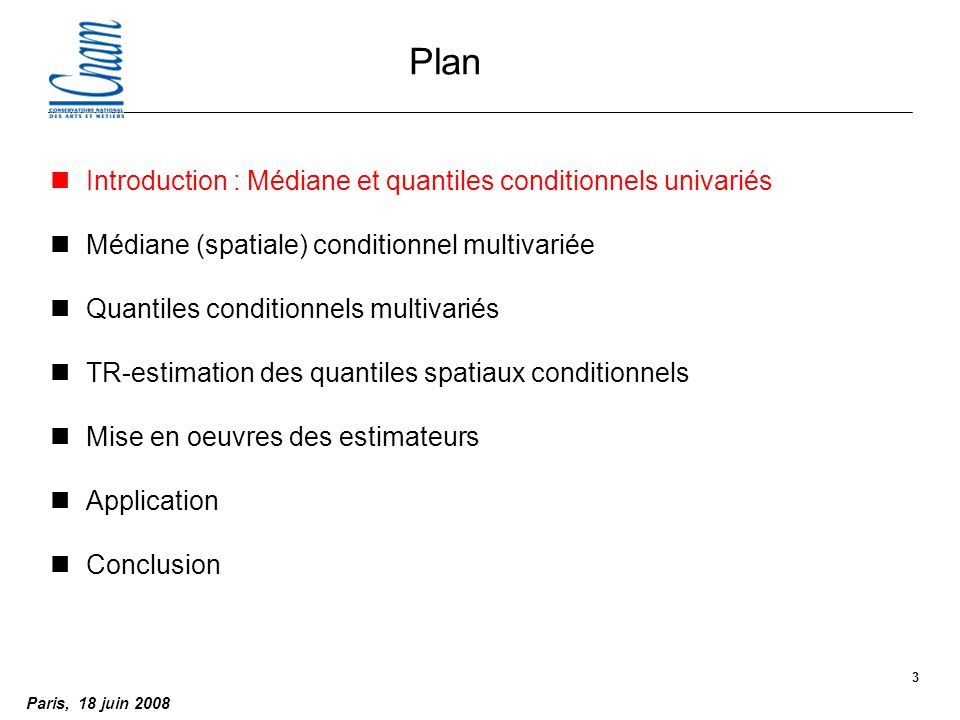 Paris, 18 juin 2008 3 Plan nIntroduction : Médiane et quantiles conditionnels univariés nMédiane (spatiale) conditionnel multivariée nQuantiles conditionnels multivariés nTR-estimation des quantiles spatiaux conditionnels nMise en oeuvres des estimateurs nApplication nConclusion