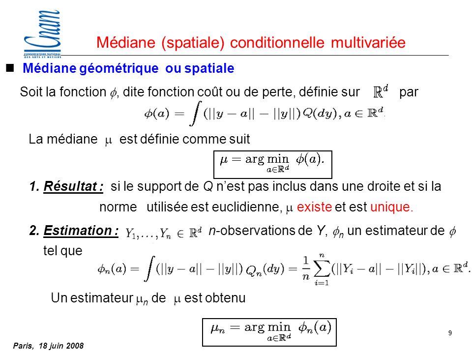 Paris, 18 juin 2008 9 nMédiane géométrique ou spatiale Soit la fonction, dite fonction coût ou de perte, définie sur par La médiane est définie comme suit 1.Résultat : si le support de Q nest pas inclus dans une droite et si la norme utilisée est euclidienne, existe et est unique.