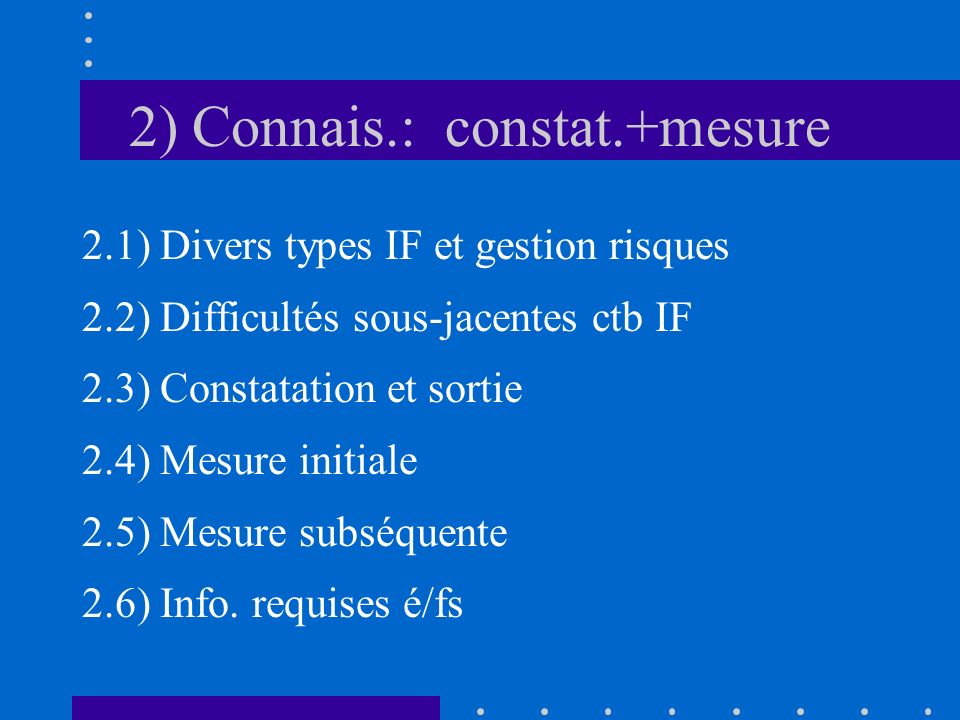2) Connais.: constat.+mesure 2.1) Divers types IF et gestion risques 2.2) Difficultés sous-jacentes ctb IF 2.3) Constatation et sortie 2.4) Mesure initiale 2.5) Mesure subséquente 2.6) Info.
