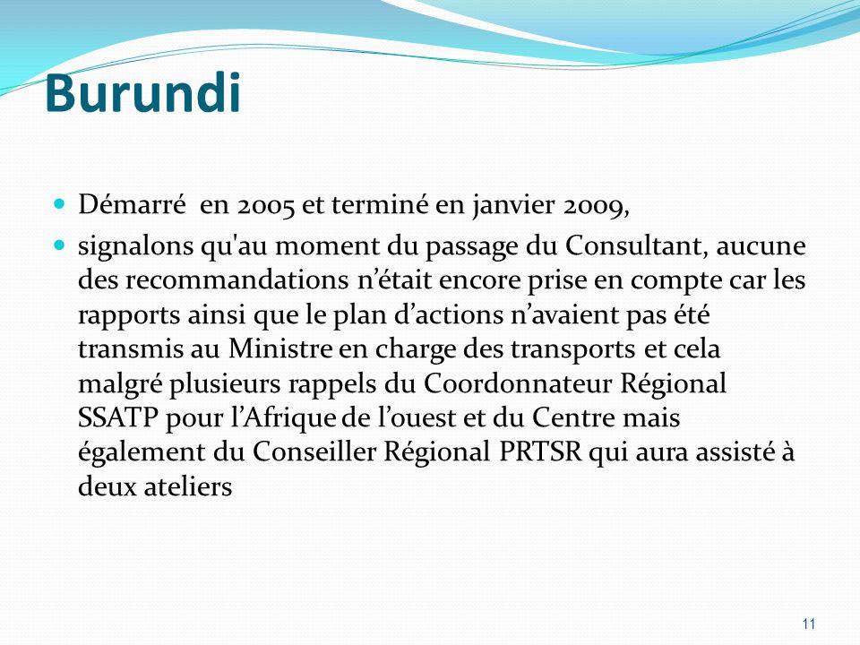 Burundi Démarré en 2005 et terminé en janvier 2009, signalons qu au moment du passage du Consultant, aucune des recommandations nétait encore prise en compte car les rapports ainsi que le plan dactions navaient pas été transmis au Ministre en charge des transports et cela malgré plusieurs rappels du Coordonnateur Régional SSATP pour lAfrique de louest et du Centre mais également du Conseiller Régional PRTSR qui aura assisté à deux ateliers 11