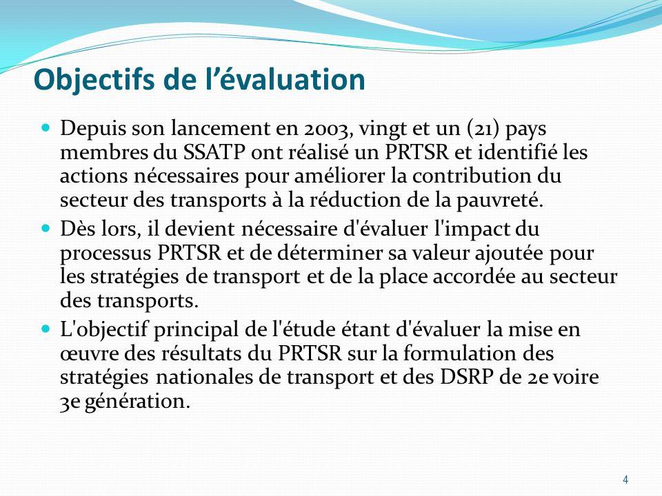 Objectifs de lévaluation Depuis son lancement en 2003, vingt et un (21) pays membres du SSATP ont réalisé un PRTSR et identifié les actions nécessaires pour améliorer la contribution du secteur des transports à la réduction de la pauvreté.