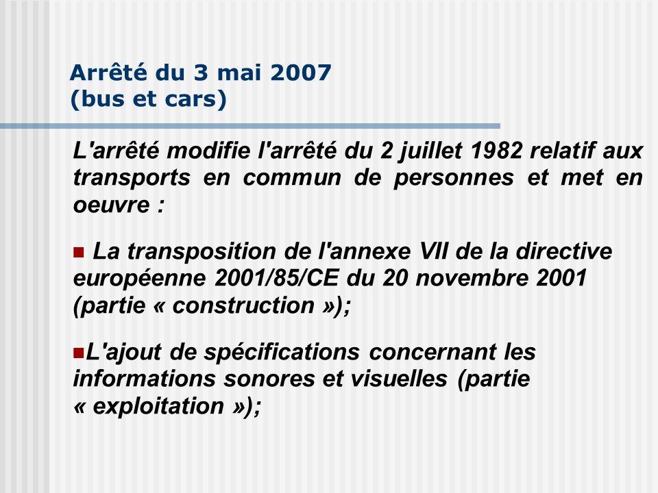 Arrêté du 3 mai 2007 (bus et cars) L arrêté modifie l arrêté du 2 juillet 1982 relatif aux transports en commun de personnes et met en oeuvre : La transposition de l annexe VII de la directive européenne 2001/85/CE du 20 novembre 2001 (partie « construction »); L ajout de spécifications concernant les informations sonores et visuelles (partie « exploitation »);