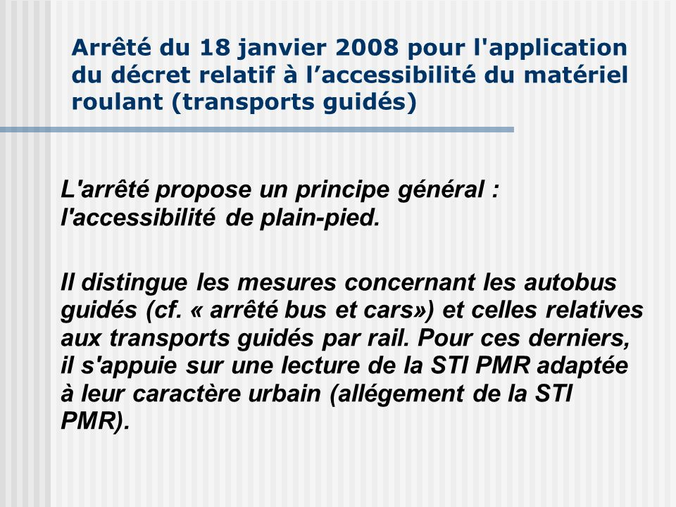 Arrêté du 18 janvier 2008 pour l application du décret relatif à laccessibilité du matériel roulant (transports guidés) L arrêté propose un principe général : l accessibilité de plain-pied.