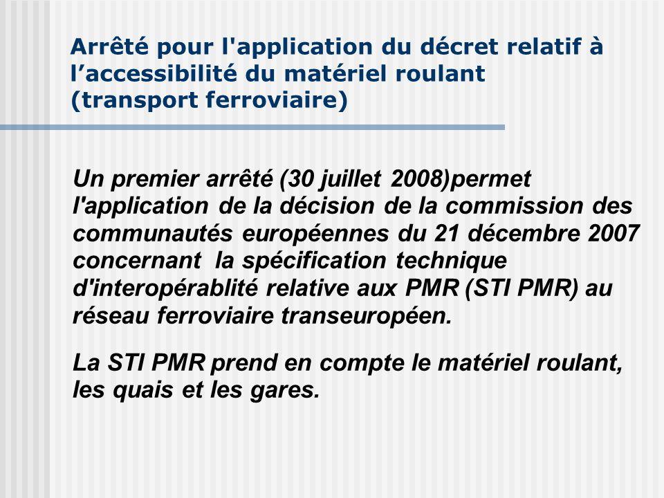 Arrêté pour l application du décret relatif à laccessibilité du matériel roulant (transport ferroviaire) Un premier arrêté (30 juillet 2008)permet l application de la décision de la commission des communautés européennes du 21 décembre 2007 concernant la spécification technique d interopérablité relative aux PMR (STI PMR) au réseau ferroviaire transeuropéen.