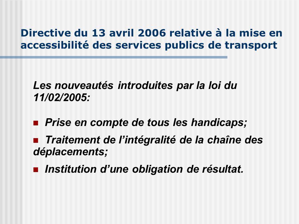 Directive du 13 avril 2006 relative à la mise en accessibilité des services publics de transport Les nouveautés introduites par la loi du 11/02/2005: Prise en compte de tous les handicaps; Traitement de lintégralité de la chaîne des déplacements; Institution dune obligation de résultat.