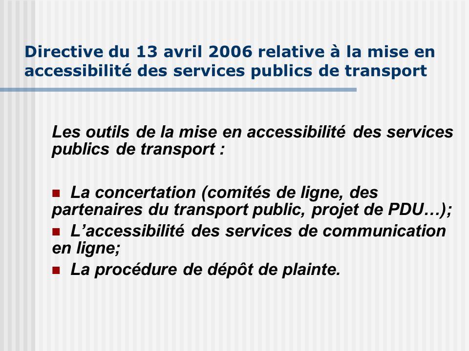 Directive du 13 avril 2006 relative à la mise en accessibilité des services publics de transport Les outils de la mise en accessibilité des services publics de transport : La concertation (comités de ligne, des partenaires du transport public, projet de PDU…); Laccessibilité des services de communication en ligne; La procédure de dépôt de plainte.