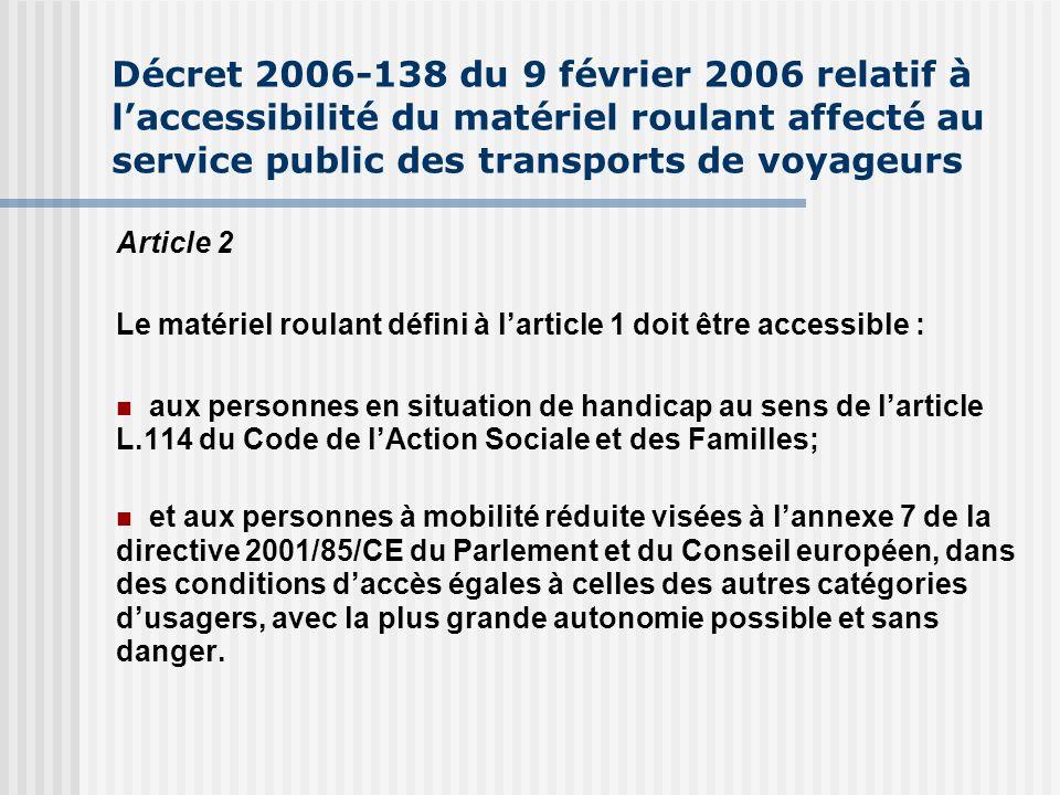 Décret 2006-138 du 9 février 2006 relatif à laccessibilité du matériel roulant affecté au service public des transports de voyageurs Article 2 Le matériel roulant défini à larticle 1 doit être accessible : aux personnes en situation de handicap au sens de larticle L.114 du Code de lAction Sociale et des Familles; et aux personnes à mobilité réduite visées à lannexe 7 de la directive 2001/85/CE du Parlement et du Conseil européen, dans des conditions daccès égales à celles des autres catégories dusagers, avec la plus grande autonomie possible et sans danger.