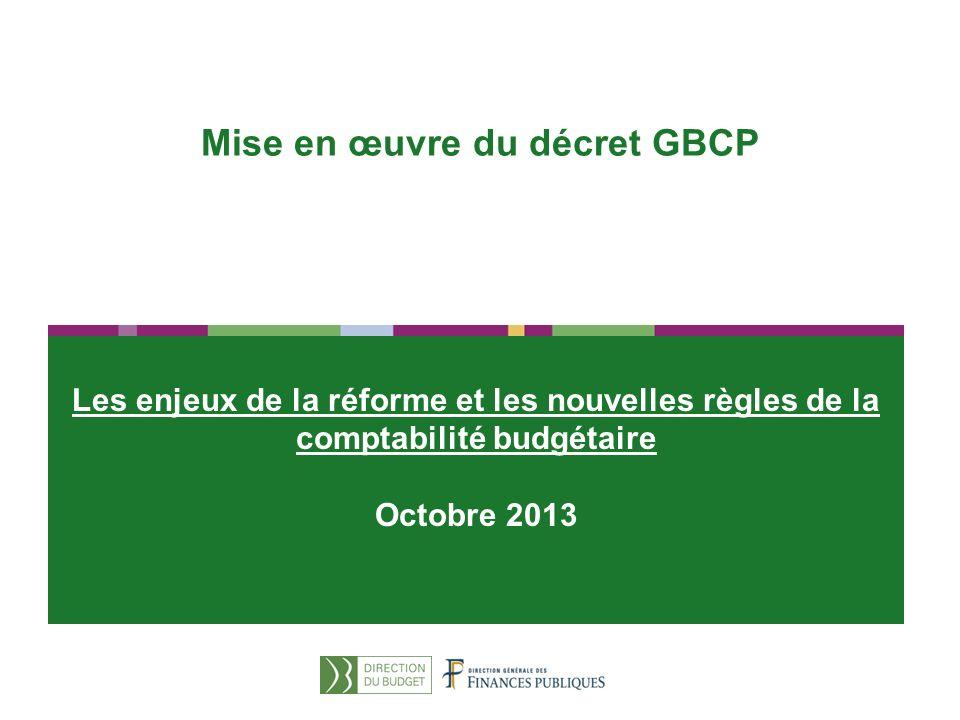 1 Les enjeux de la réforme et les nouvelles règles de la comptabilité budgétaire Octobre 2013 Mise en œuvre du décret GBCP