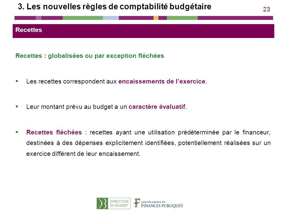 23 3. Les nouvelles règles de comptabilité budgétaire Recettes : globalisées ou par exception fléchées Les recettes correspondent aux encaissements de