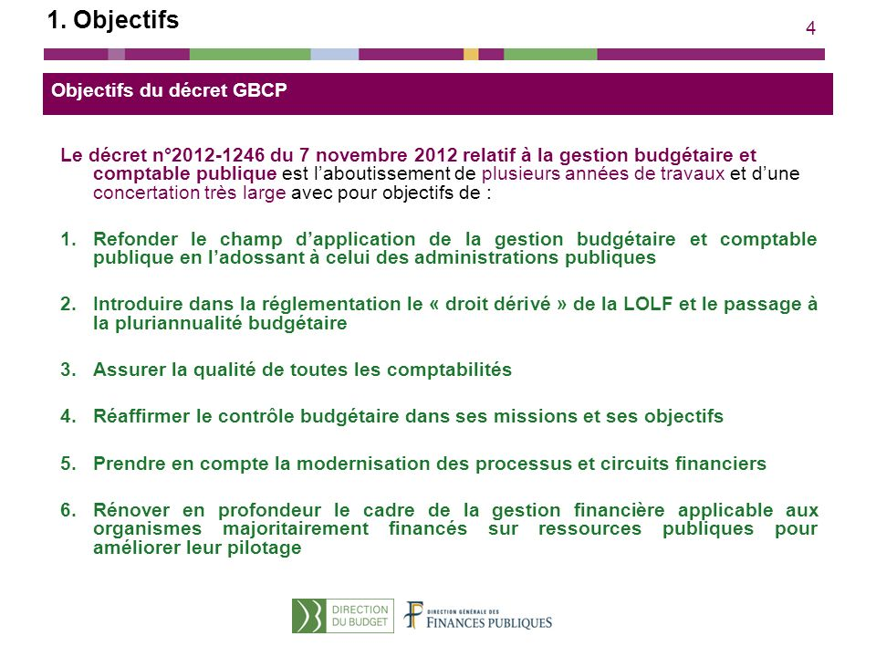 4 1. Objectifs Objectifs du décret GBCP Le décret n°2012-1246 du 7 novembre 2012 relatif à la gestion budgétaire et comptable publique est laboutissem