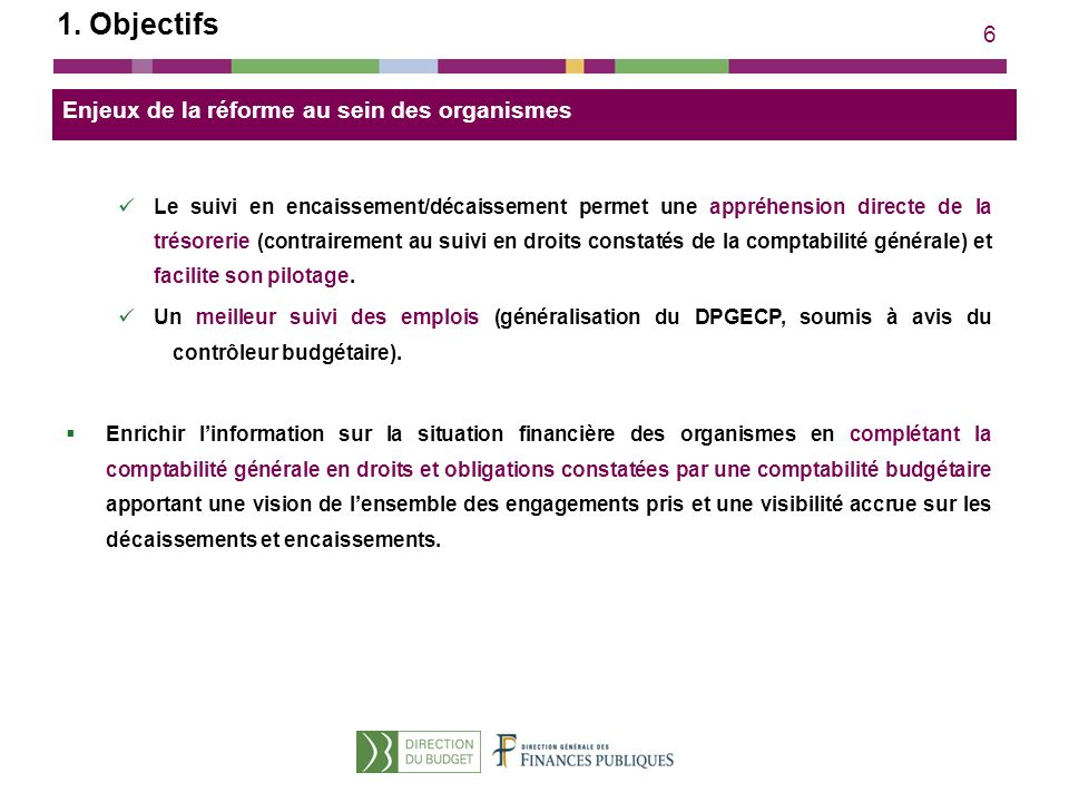 6 Enjeux de la réforme au sein des organismes Le suivi en encaissement/décaissement permet une appréhension directe de la trésorerie (contrairement au suivi en droits constatés de la comptabilité générale) et facilite son pilotage.