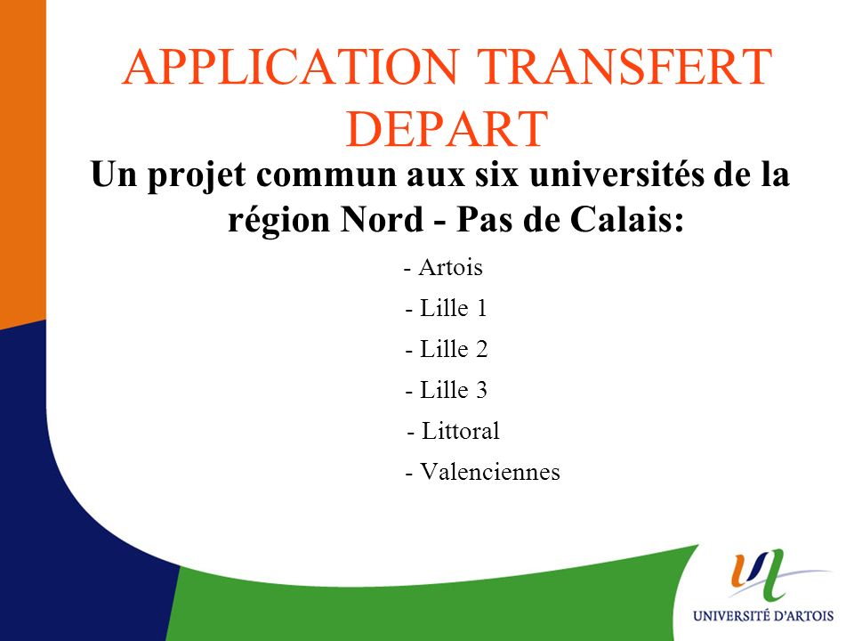 APPLICATION TRANSFERT DEPART Un projet commun aux six universités de la région Nord - Pas de Calais: - Artois - Lille 1 - Lille 2 - Lille 3 - Littoral