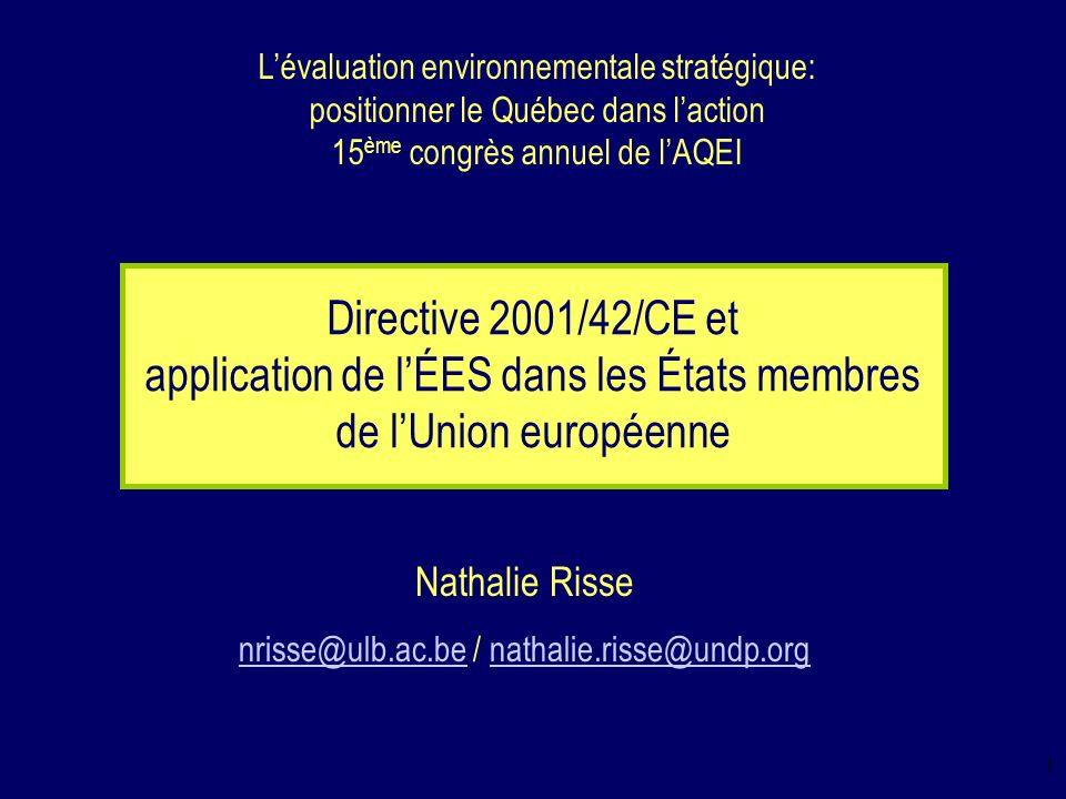 1 Directive 2001/42/CE et application de lÉES dans les États membres de lUnion européenne Lévaluation environnementale stratégique: positionner le Québec dans laction 15 ème congrès annuel de lAQEI Nathalie Risse nrisse@ulb.ac.benrisse@ulb.ac.be / nathalie.risse@undp.orgnathalie.risse@undp.org