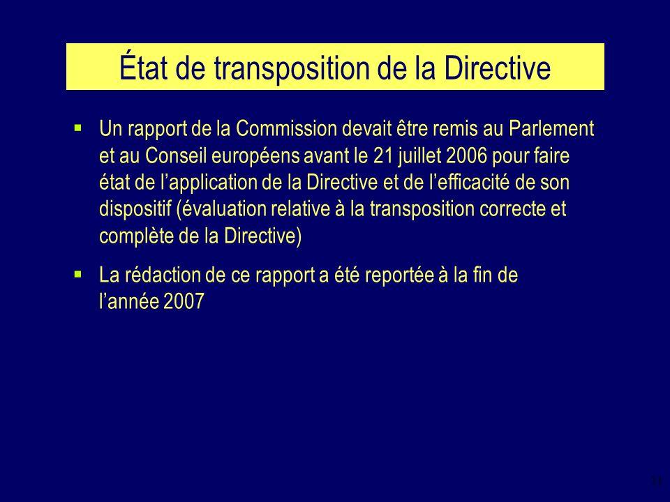 11 État de transposition de la Directive Un rapport de la Commission devait être remis au Parlement et au Conseil européens avant le 21 juillet 2006 pour faire état de lapplication de la Directive et de lefficacité de son dispositif (évaluation relative à la transposition correcte et complète de la Directive) La rédaction de ce rapport a été reportée à la fin de lannée 2007