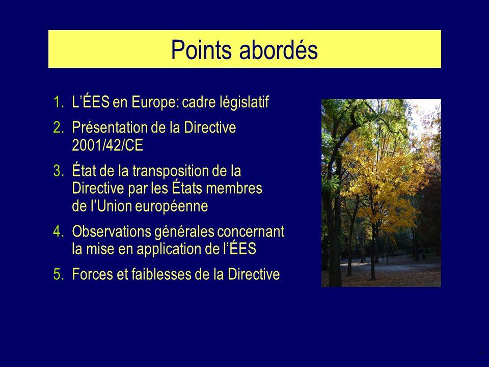 2 Points abordés 1.LÉES en Europe: cadre législatif 2.Présentation de la Directive 2001/42/CE 3.État de la transposition de la Directive par les États membres de lUnion européenne 4.Observations générales concernant la mise en application de lÉES 5.Forces et faiblesses de la Directive