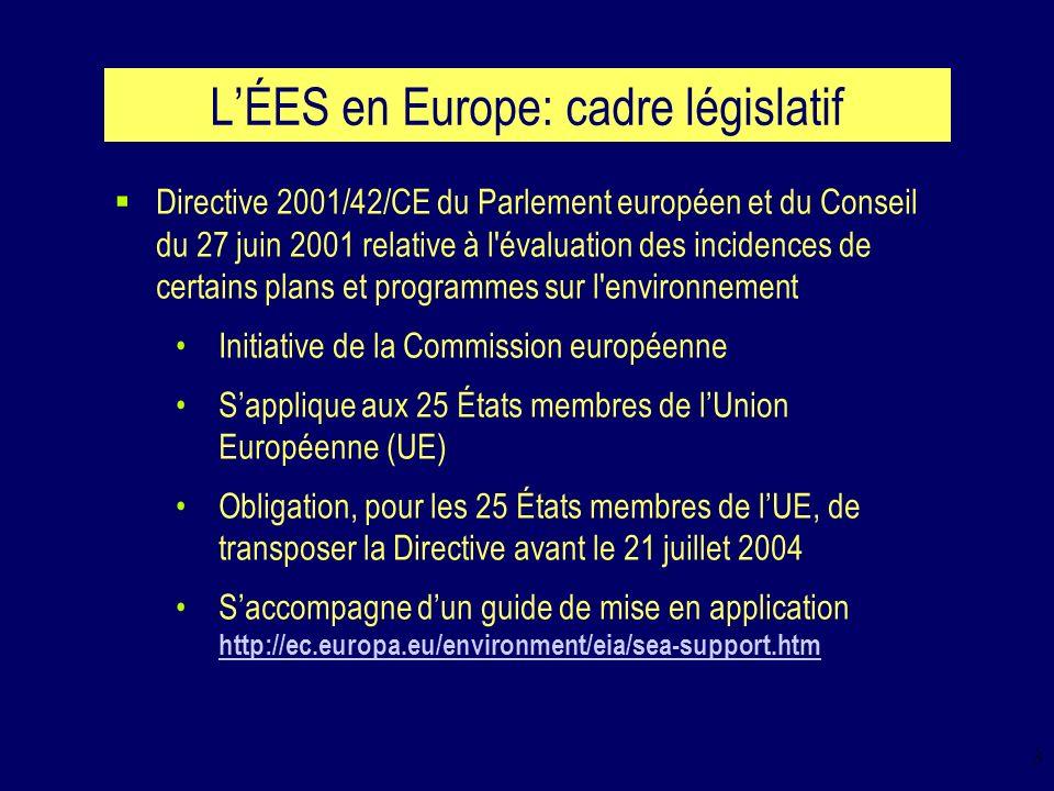 3 LÉES en Europe: cadre législatif Directive 2001/42/CE du Parlement européen et du Conseil du 27 juin 2001 relative à l évaluation des incidences de certains plans et programmes sur l environnement Initiative de la Commission européenne Sapplique aux 25 États membres de lUnion Européenne (UE) Obligation, pour les 25 États membres de lUE, de transposer la Directive avant le 21 juillet 2004 Saccompagne dun guide de mise en application http://ec.europa.eu/environment/eia/sea-support.htm http://ec.europa.eu/environment/eia/sea-support.htm