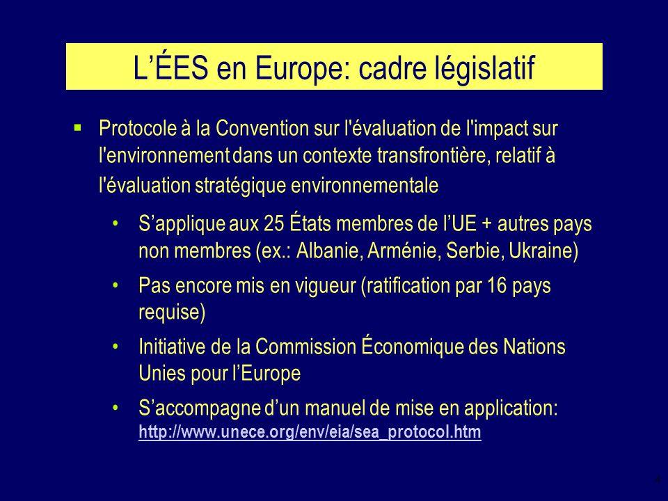 4 LÉES en Europe: cadre législatif Protocole à la Convention sur l évaluation de l impact sur l environnement dans un contexte transfrontière, relatif à l évaluation stratégique environnementale Sapplique aux 25 États membres de lUE + autres pays non membres (ex.: Albanie, Arménie, Serbie, Ukraine) Pas encore mis en vigueur (ratification par 16 pays requise) Initiative de la Commission Économique des Nations Unies pour lEurope Saccompagne dun manuel de mise en application: http://www.unece.org/env/eia/sea_protocol.htm http://www.unece.org/env/eia/sea_protocol.htm