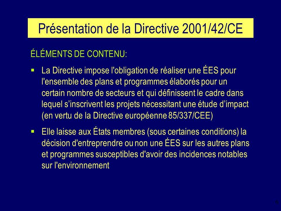7 Présentation de la Directive 2001/42/CE ÉLÉMENTS DE CONTENU (suite): La Directive dispense les États membres d une ÉES au niveau des plans et programmes destinés uniquement à des fins de défense nationale et de protection civile de même quau niveau des plans et programmes financiers ou budgétaires La Directive détermine le contenu minimum du rapport dévaluation environnementale Elle impose la prise en compte du rapport dévaluation environnementale et des avis exprimés par les autorités et le public avant que le plan ou programme ne soit adopté ou soumis au processus législatif