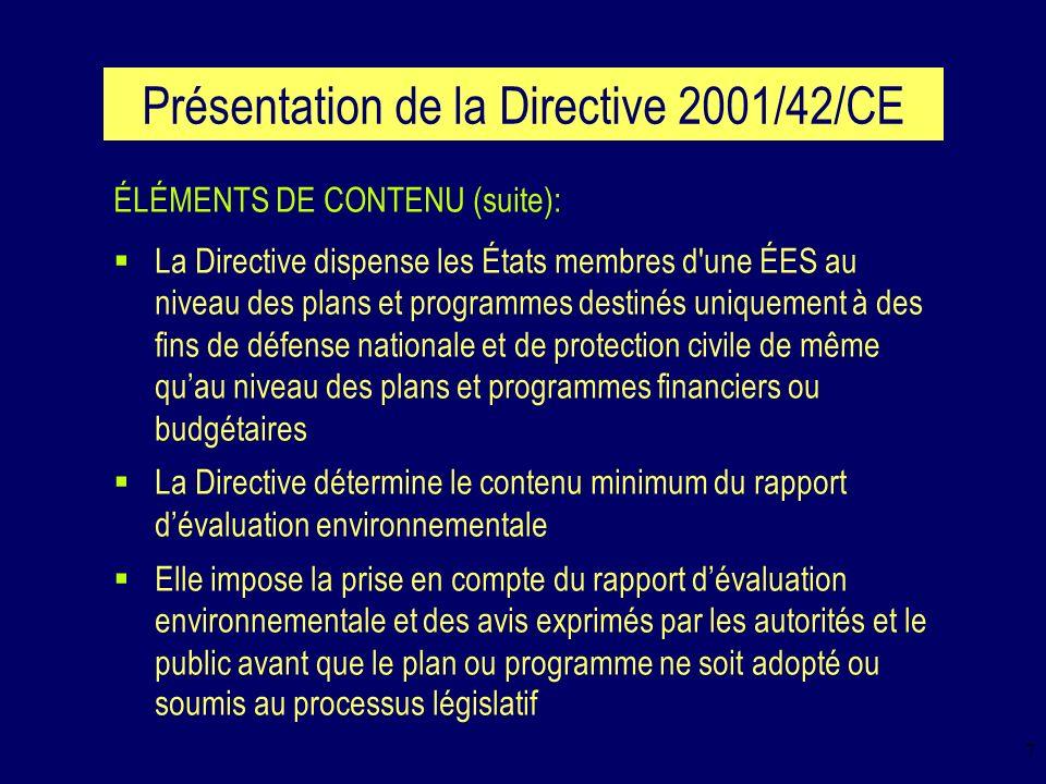 8 Présentation de la Directive 2001/42/CE ÉLÉMENTS DE CONTENU (suite): La Directive prescrit l adoption de mesures de suivi des incidences (suite à la mise en œuvre des plans et programmes) afin notamment, d encourager les États membres à engager des actions correctrices Elle préconise que lÉES soit réalisée de manière hiérarchisée en tenant compte des spécificités des différents niveaux de plans et programmes auxquels elle sapplique