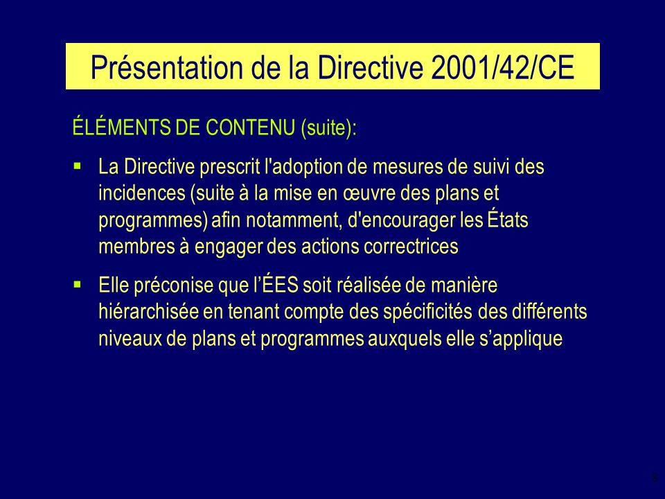 9 Présentation de la Directive 2001/42/CE ÉLÉMENTS DE CONTENU: ce que la Directive ne mentionne pas: EXEMPLES: Évaluation adaptée à l importance des impacts anticipés (ex.: ÉES succincte dans certains cas et/ou approfondie dans d autres cas) Mesures d accompagnement à mettre en place pour assurer la bonne mise en marche du système d ÉES (ex.: guides, sessions de formation, équipe de soutien) Mode de consultation (ex.: restreinte ou élargie) et démarche de consultation (ex.: enquête publique, séminaire, focus group) à adopter