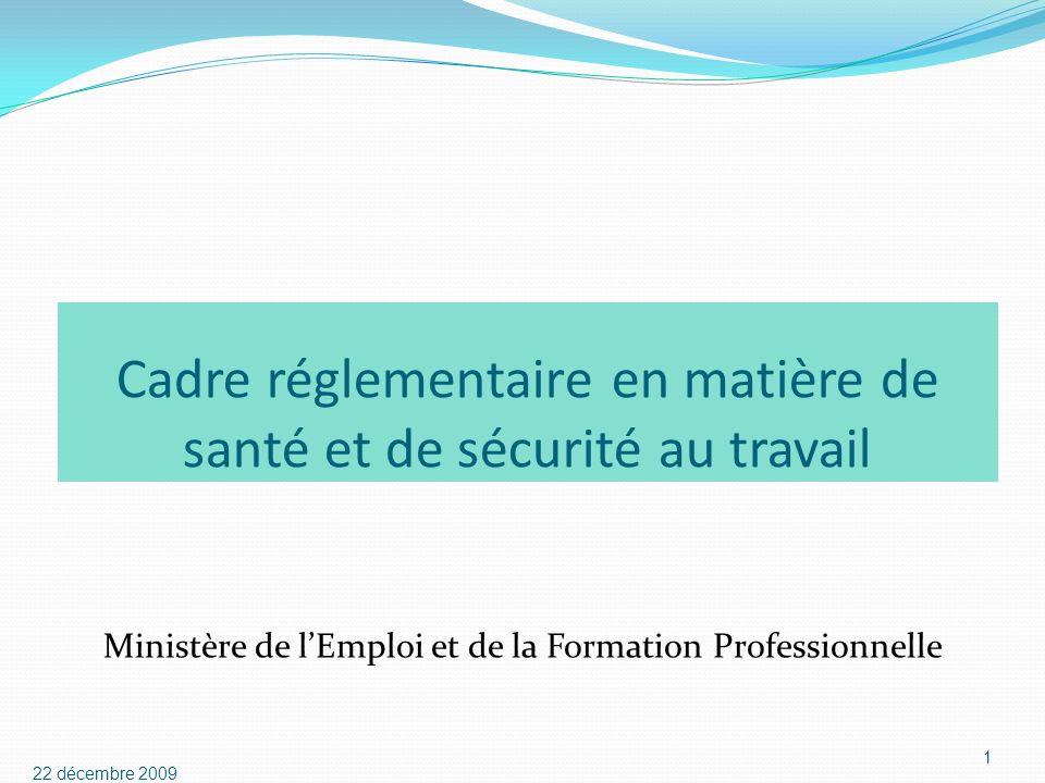 Cadre réglementaire en matière de santé et de sécurité au travail Ministère de lEmploi et de la Formation Professionnelle 22 décembre 2009 1