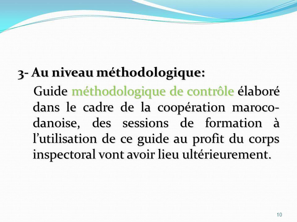 3- Au niveau méthodologique: Guide méthodologique de contrôle élaboré dans le cadre de la coopération maroco- danoise, des sessions de formation à lutilisation de ce guide au profit du corps inspectoral vont avoir lieu ultérieurement.