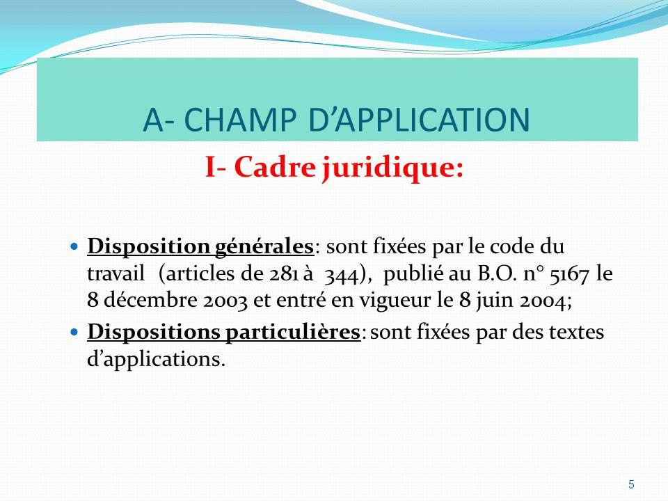 A- CHAMP DAPPLICATION I- Cadre juridique: Disposition générales: sont fixées par le code du travail (articles de 281 à 344), publié au B.O.